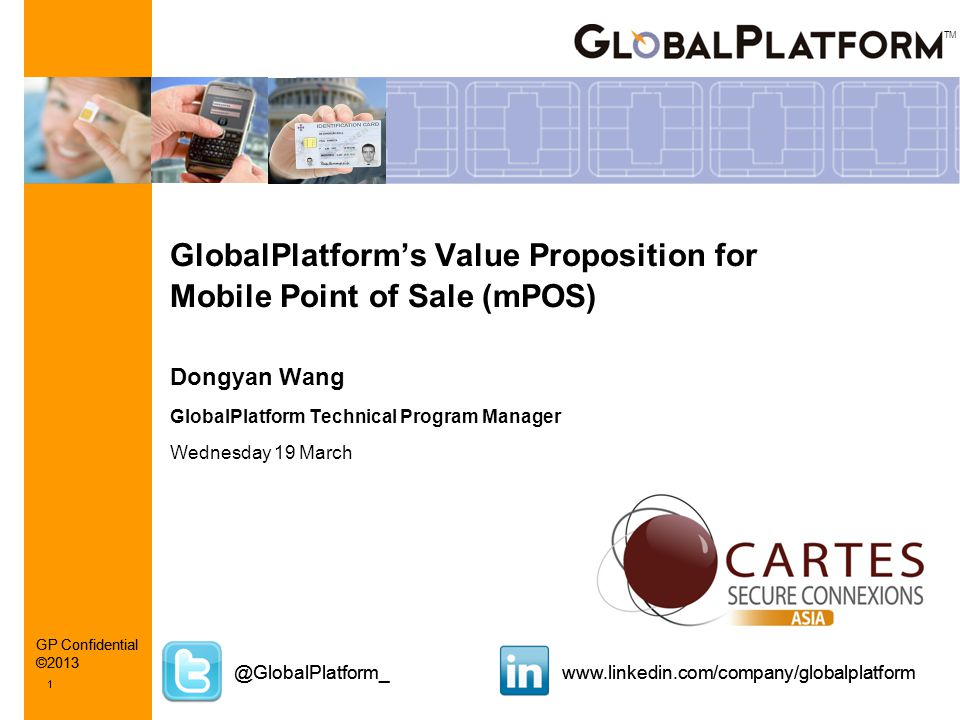 TM @GlobalPlatform_www.linkedin.com/company/globalplatform 1 GP Confidential ©2013 1 GlobalPlatform's Value Proposition for Mobile Point of Sale (mPOS