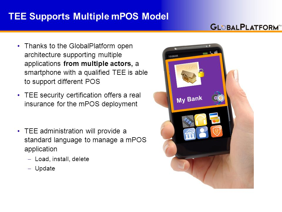 TM Thanks to the GlobalPlatform open architecture supporting multiple applications from multiple actors, a smartphone with a qualified TEE is able to support different POS TEE security certification offers a real insurance for the mPOS deployment TEE administration will provide a standard language to manage a mPOS application – Load, install, delete – Update TEE Supports Multiple mPOS Model Rich OS My Bank