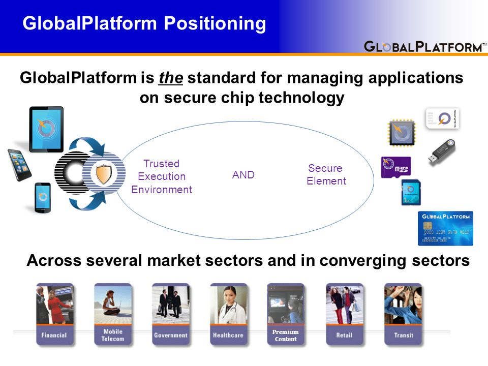 TM GlobalPlatform Positioning Across several market sectors and in converging sectors GlobalPlatform is the standard for managing applications on secure chip technology Trusted Execution Environment Secure Element AND Premium Content
