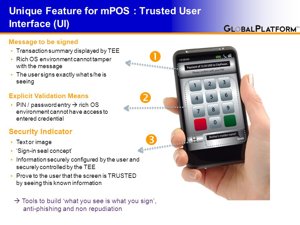 TM Unique Feature for mPOS : Trusted User Interface (UI) Message to be signed ▪ Transaction summary displayed by TEE ▪ Rich OS environment cannot tamper with the message ▪ The user signs exactly what s/he is seeing Explicit Validation Means ▪ PIN / password entry  rich OS environment cannot have access to entered credential Security Indicator ▪ Text or image ▪ 'Sign-in seal concept' ▪ Information securely configured by the user and securely controlled by the TEE ▪ Prove to the user that the screen is TRUSTED by seeing this known information  Tools to build 'what you see is what you sign', anti-phishing and non repudiation   