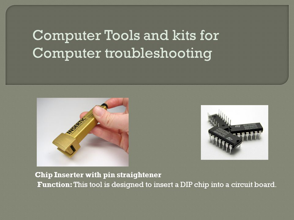 Computer Tools and kits for Computer troubleshooting Chip Inserter with pin straightener Function: This tool is designed to insert a DIP chip into a c