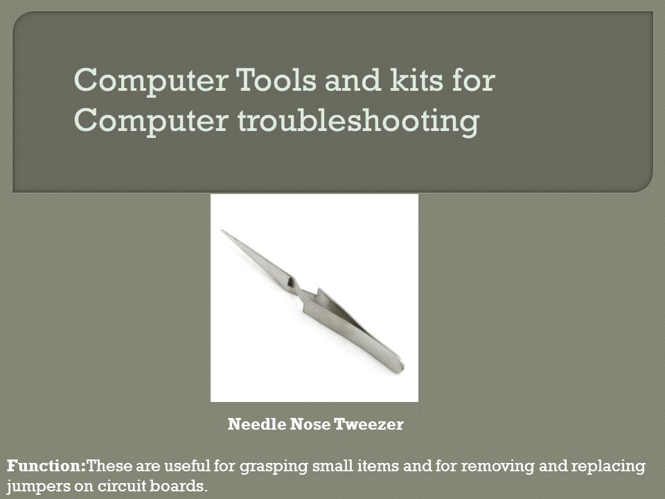 Computer Tools and kits for Computer troubleshooting Function:These are useful for grasping small items and for removing and replacing jumpers on circ