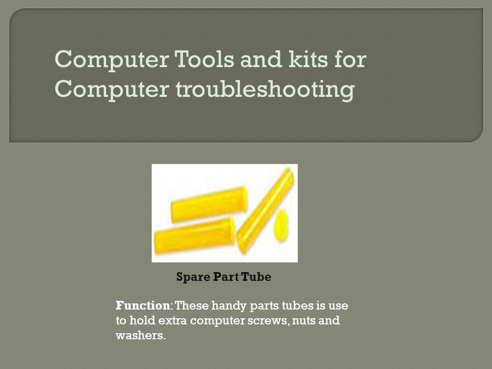 Computer Tools and kits for Computer troubleshooting Spare Part Tube Function: These handy parts tubes is use to hold extra computer screws, nuts and