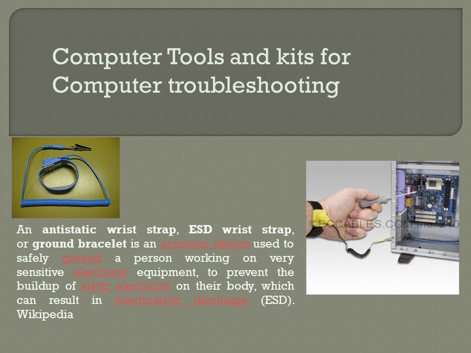 Computer Tools and kits for Computer troubleshooting An antistatic wrist strap, ESD wrist strap, or ground bracelet is an antistatic device used to sa