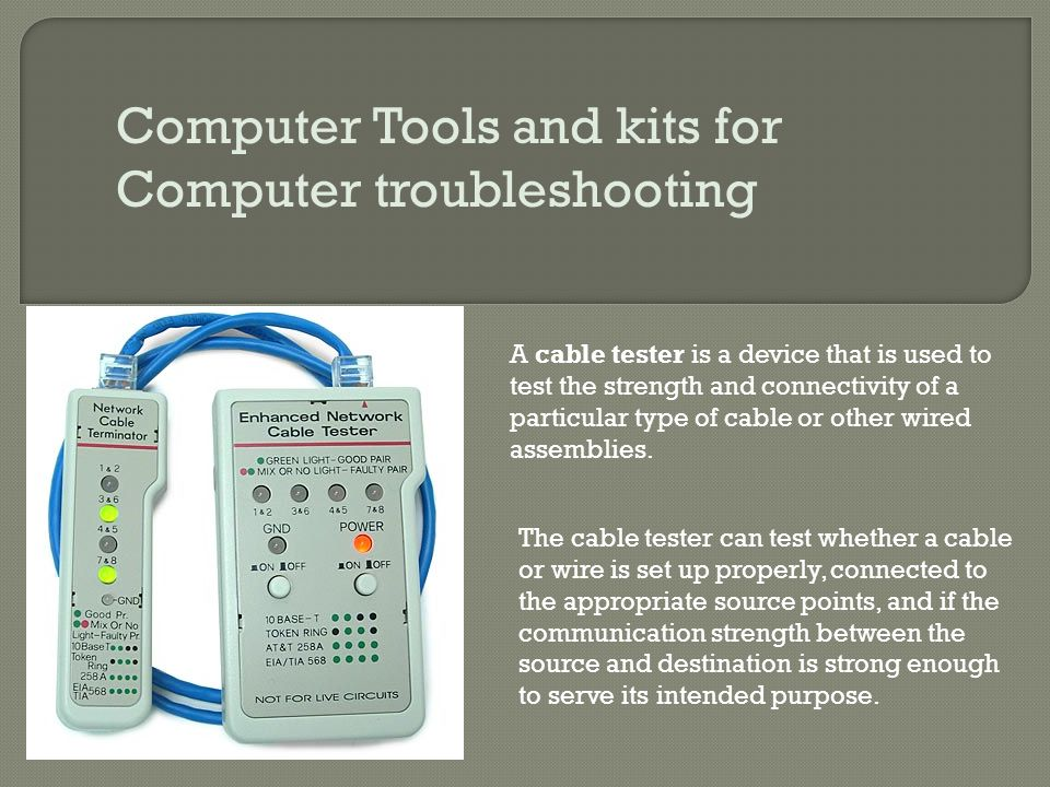 Computer Tools and kits for Computer troubleshooting A cable tester is a device that is used to test the strength and connectivity of a particular typ