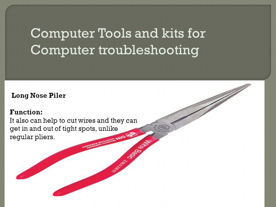Computer Tools and kits for Computer troubleshooting Long Nose Piler Function: It also can help to cut wires and they can get in and out of tight spot
