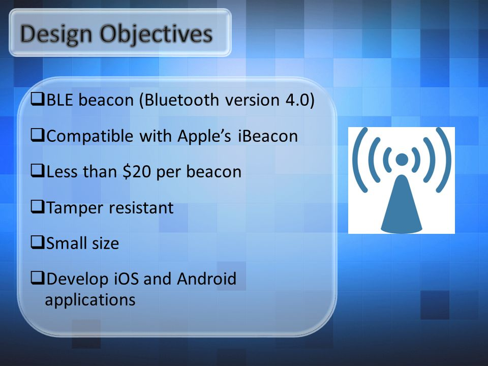  BLE beacon (Bluetooth version 4.0)  Compatible with Apple's iBeacon  Less than $20 per beacon  Tamper resistant  Small size  Develop iOS and Android applications