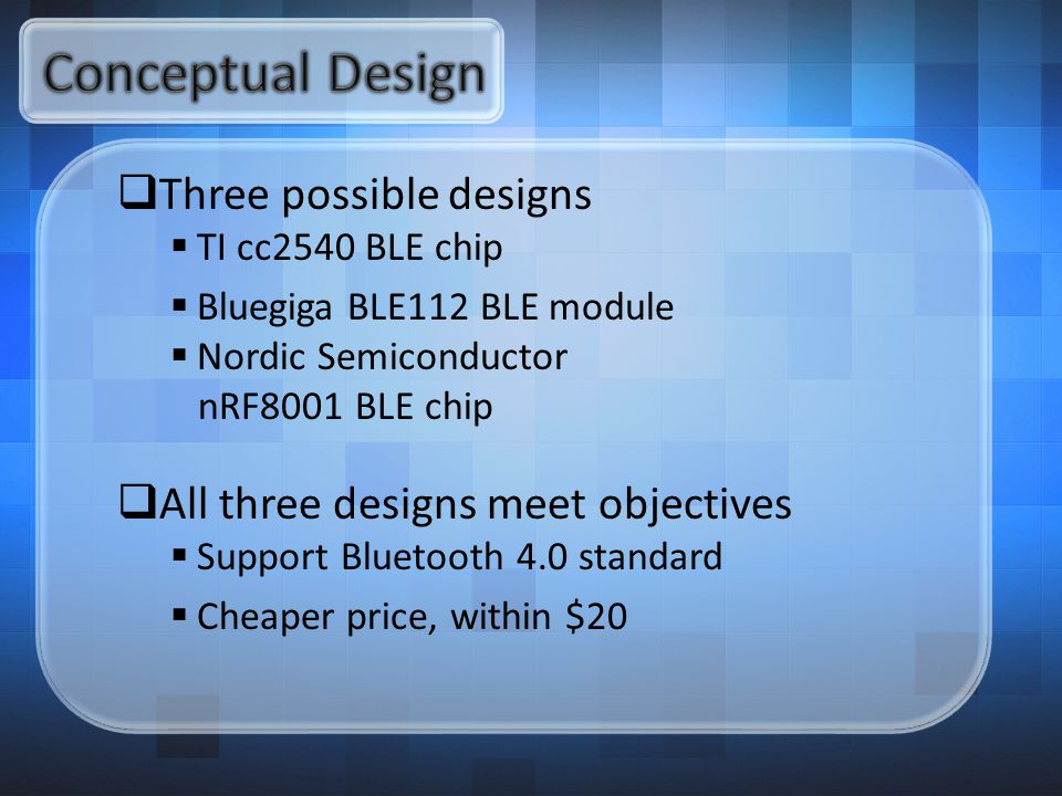  Three possible designs  TI cc2540 BLE chip  Bluegiga BLE112 BLE module  Nordic Semiconductor nRF8001 BLE chip  All three designs meet objectives  Support Bluetooth 4.0 standard  Cheaper price, within $20
