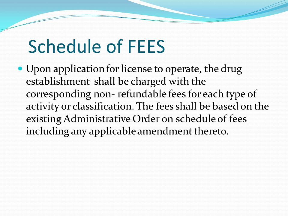 Schedule of FEES Upon application for license to operate, the drug establishment shall be charged with the corresponding non- refundable fees for each type of activity or classification.