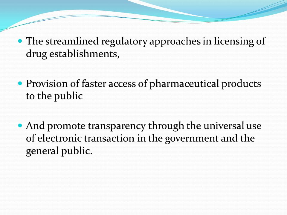 The streamlined regulatory approaches in licensing of drug establishments, Provision of faster access of pharmaceutical products to the public And promote transparency through the universal use of electronic transaction in the government and the general public.