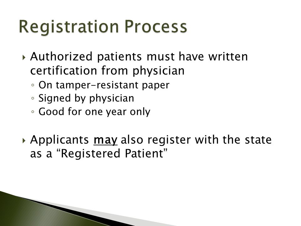  Authorized patients must have written certification from physician ◦ On tamper-resistant paper ◦ Signed by physician ◦ Good for one year only  Applicants may also register with the state as a Registered Patient
