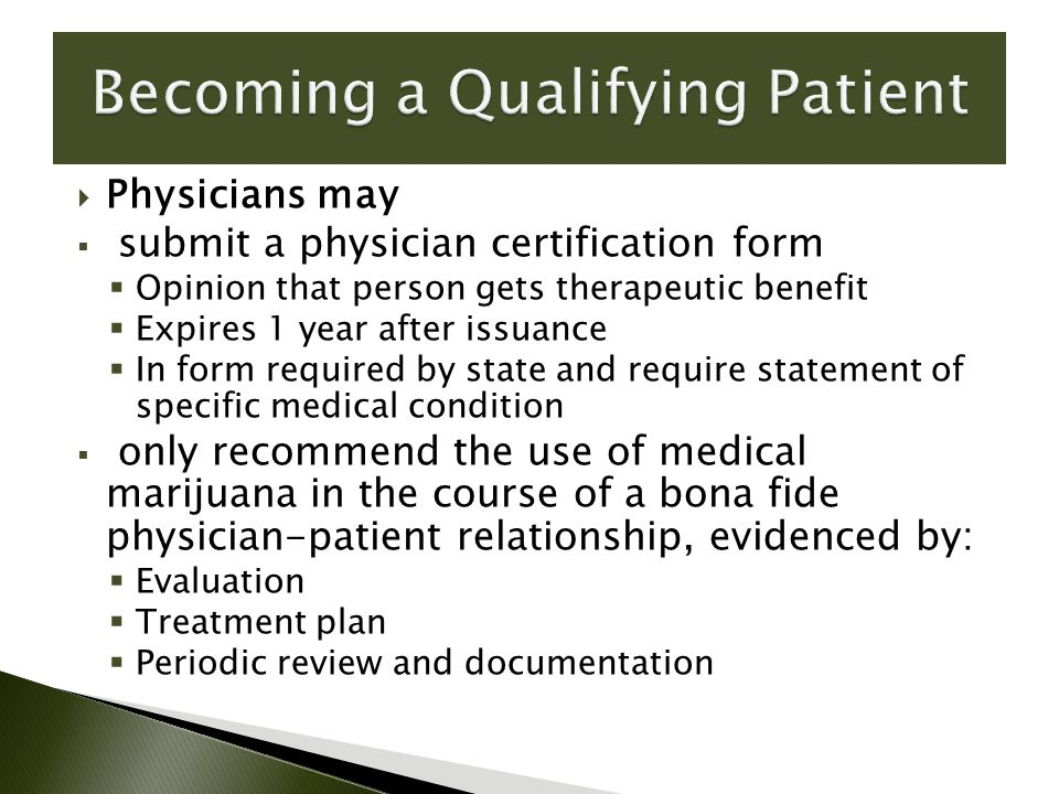  Physicians may  submit a physician certification form  Opinion that person gets therapeutic benefit  Expires 1 year after issuance  In form required by state and require statement of specific medical condition  only recommend the use of medical marijuana in the course of a bona fide physician-patient relationship, evidenced by:  Evaluation  Treatment plan  Periodic review and documentation