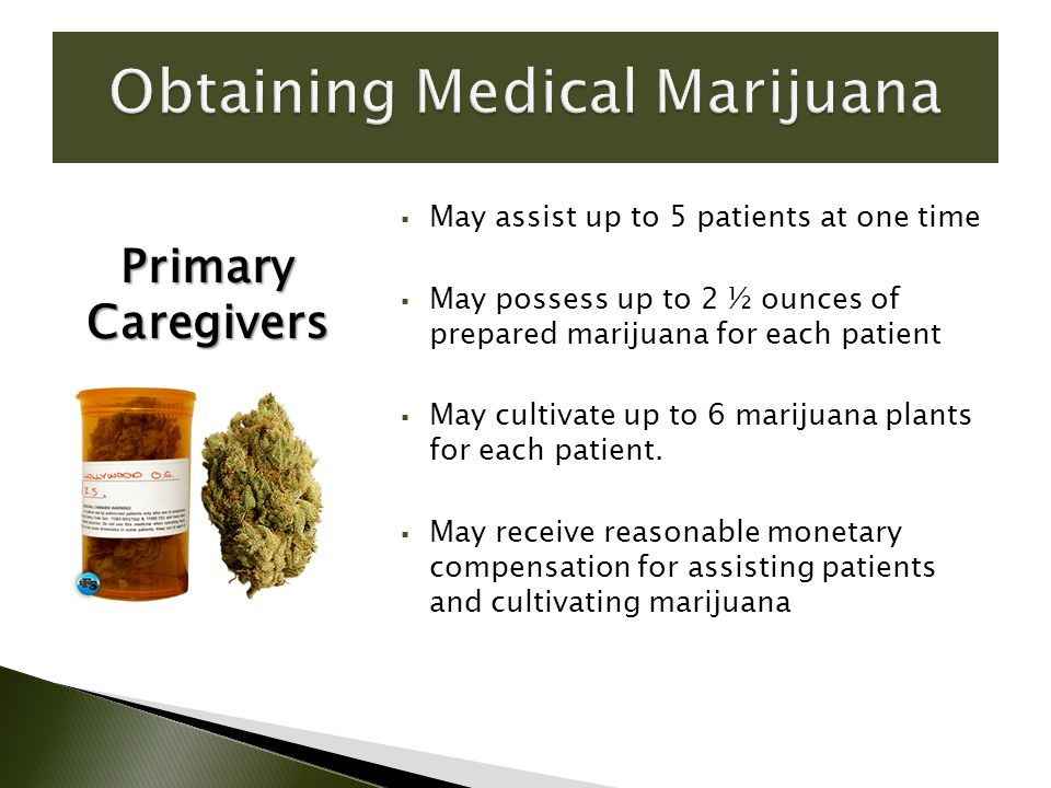  May assist up to 5 patients at one time  May possess up to 2 ½ ounces of prepared marijuana for each patient  May cultivate up to 6 marijuana plants for each patient.