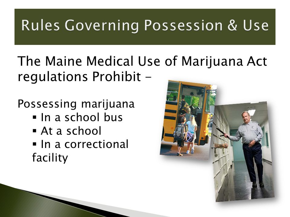 Possessing marijuana  In a school bus  At a school  In a correctional facility The Maine Medical Use of Marijuana Act regulations Prohibit -
