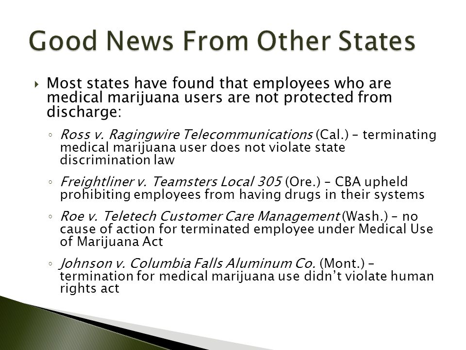 Most states have found that employees who are medical marijuana users are not protected from discharge: ◦ Ross v.
