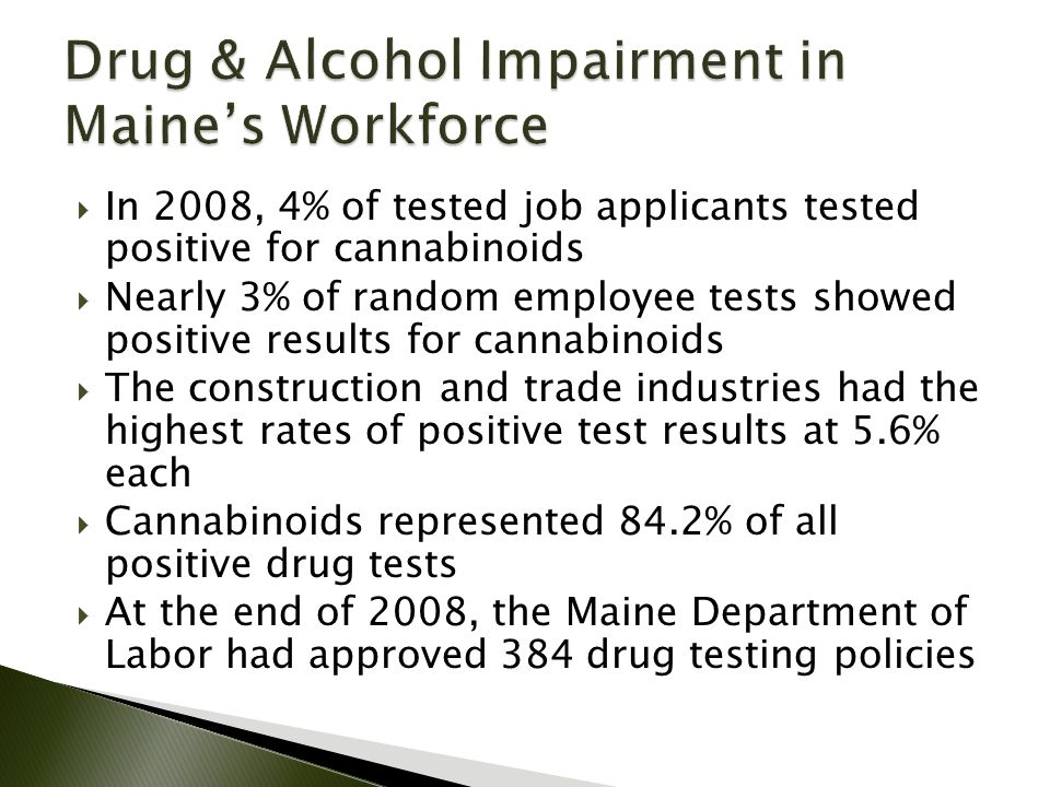  In 2008, 4% of tested job applicants tested positive for cannabinoids  Nearly 3% of random employee tests showed positive results for cannabinoids  The construction and trade industries had the highest rates of positive test results at 5.6% each  Cannabinoids represented 84.2% of all positive drug tests  At the end of 2008, the Maine Department of Labor had approved 384 drug testing policies