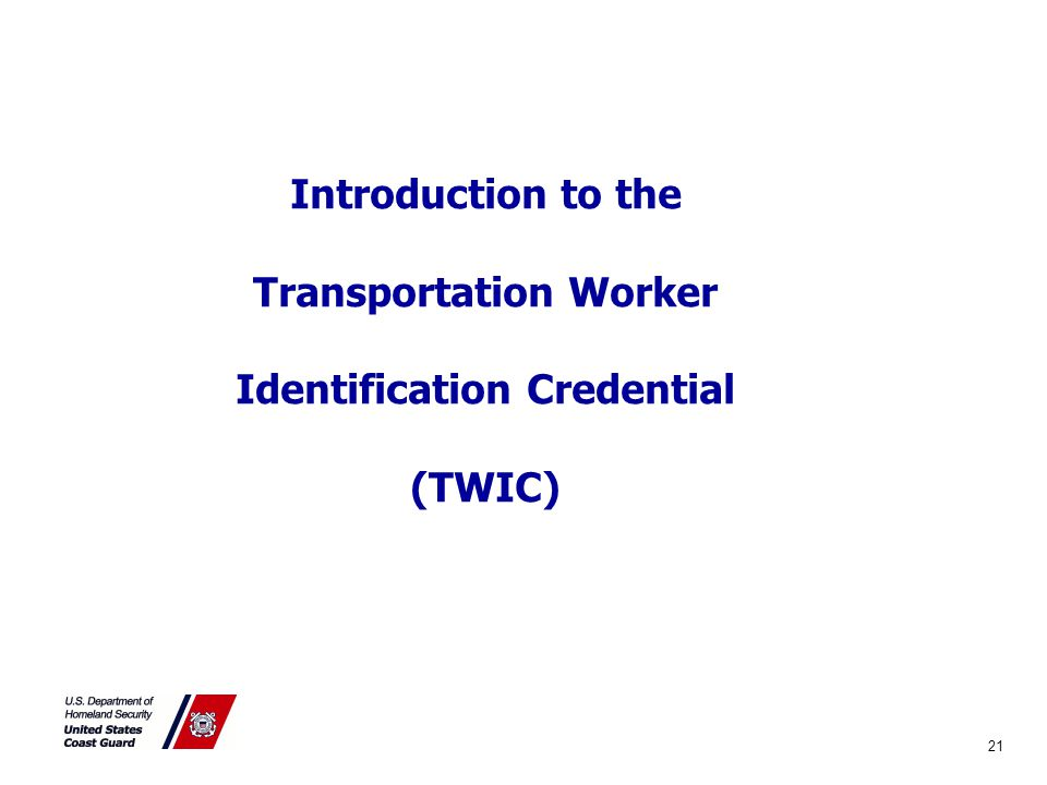 Introduction to the Transportation Worker Identification Credential (TWIC) 21