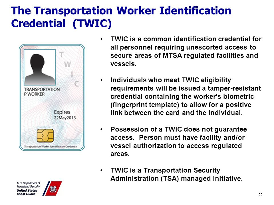 The Transportation Worker Identification Credential (TWIC) 22 TWIC is a common identification credential for all personnel requiring unescorted access to secure areas of MTSA regulated facilities and vessels.