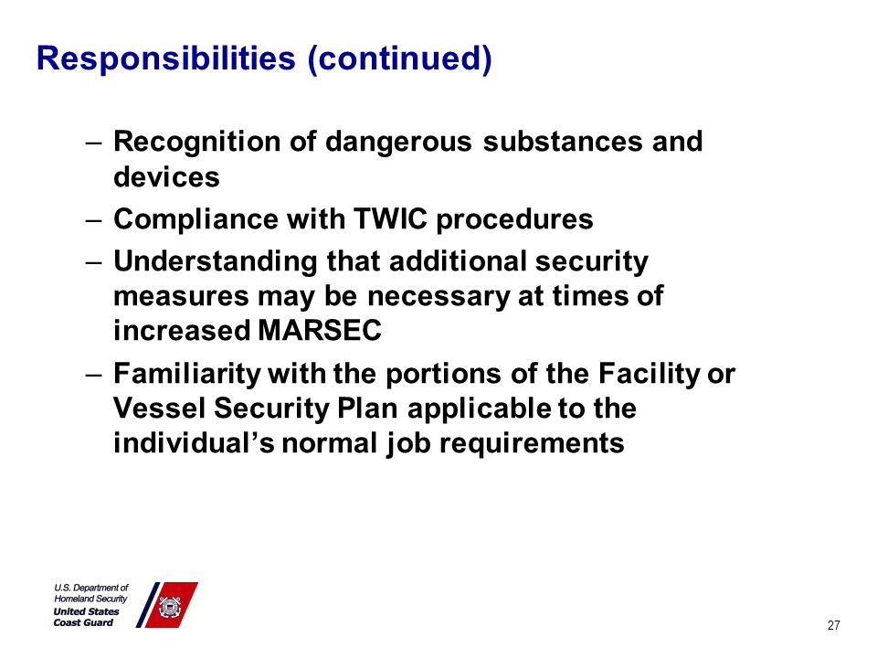 Responsibilities (continued) –Recognition of dangerous substances and devices –Compliance with TWIC procedures –Understanding that additional security measures may be necessary at times of increased MARSEC –Familiarity with the portions of the Facility or Vessel Security Plan applicable to the individual's normal job requirements 27
