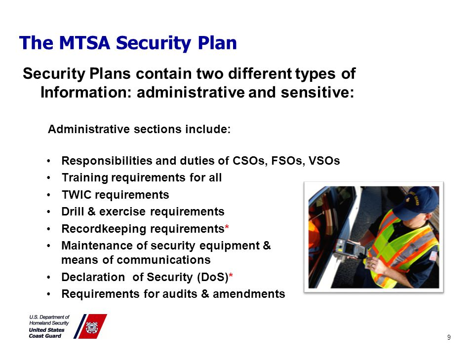 The MTSA Security Plan Security Plans contain two different types of Information: administrative and sensitive: Administrative sections include: Responsibilities and duties of CSOs, FSOs, VSOs Training requirements for all TWIC requirements Drill & exercise requirements Recordkeeping requirements* Maintenance of security equipment & means of communications Declaration of Security (DoS)* Requirements for audits & amendments 9