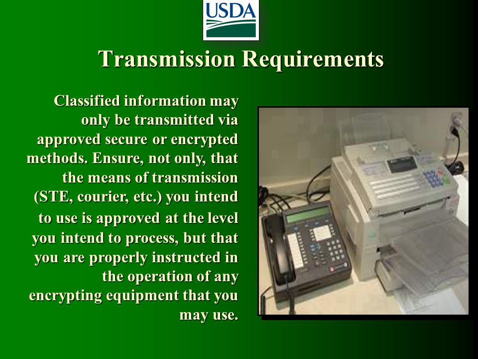 Transmission Requirements Classified information may only be transmitted via approved secure or encrypted methods. Ensure, not only, that the means of