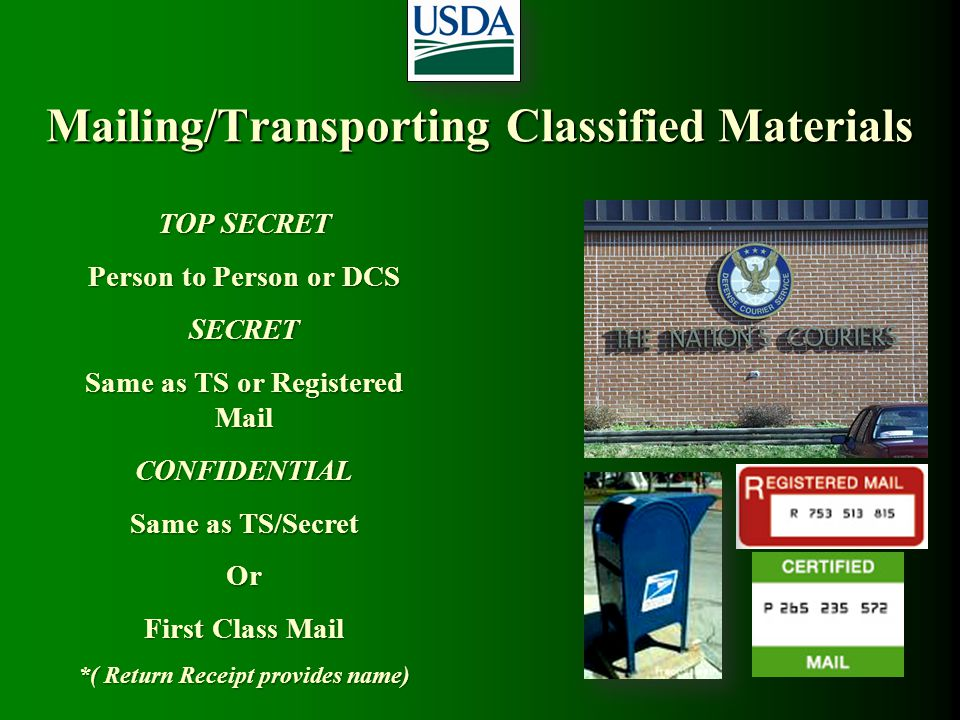Mailing/Transporting Classified Materials TOP SECRET Person to Person or DCS SECRET Same as TS or Registered Mail CONFIDENTIAL Same as TS/Secret Or Fi