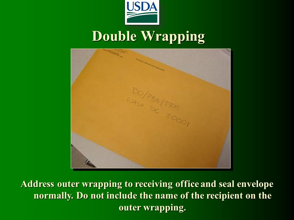 Double Wrapping Address outer wrapping to receiving office and seal envelope normally. Do not include the name of the recipient on the outer wrapping.