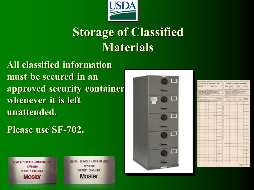 Storage of Classified Materials All classified information must be secured in an approved security container whenever it is left unattended. Please us
