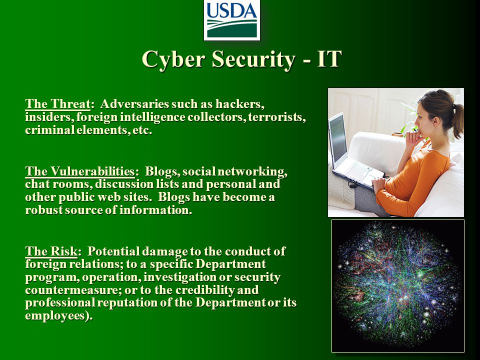 Cyber Security - IT The Threat: Adversaries such as hackers, insiders, foreign intelligence collectors, terrorists, criminal elements, etc. The Vulner