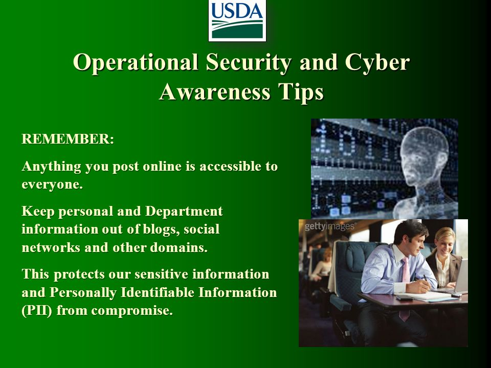 Operational Security and Cyber Awareness Tips REMEMBER: Anything you post online is accessible to everyone. Keep personal and Department information o