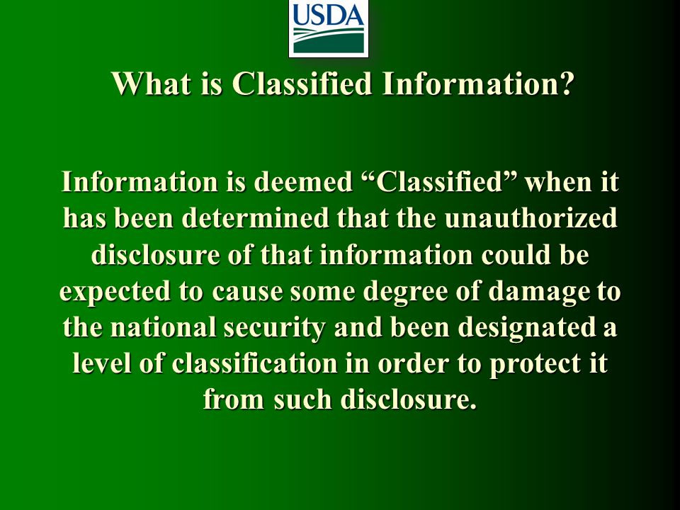 "What is Classified Information? Information is deemed ""Classified"" when it has been determined that the unauthorized disclosure of that information co"