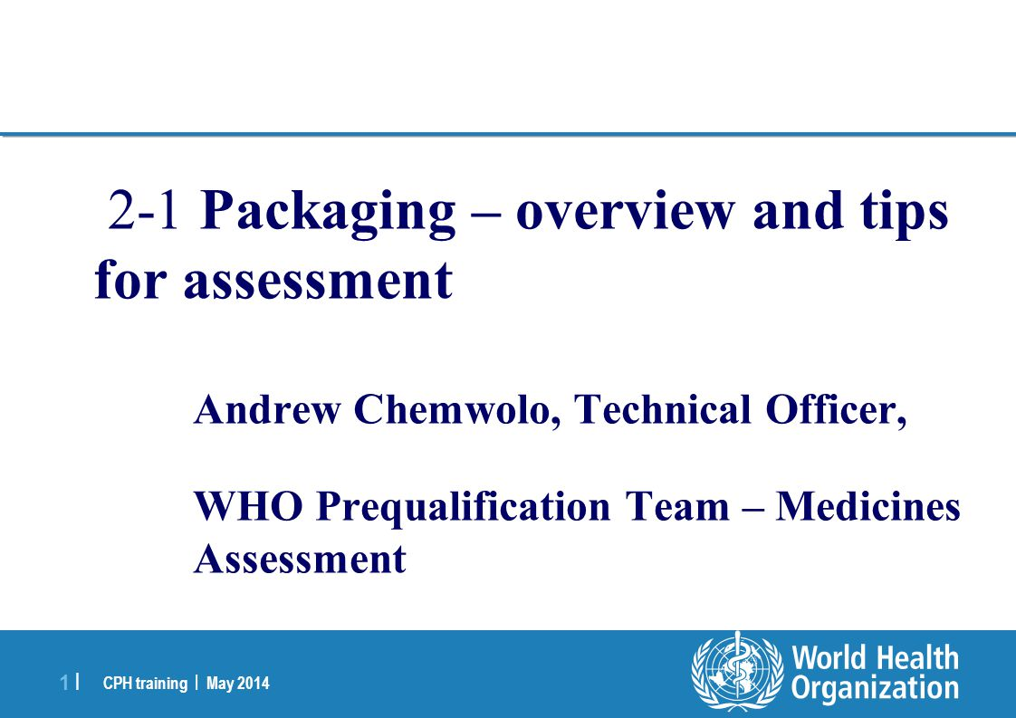 CPH training | May 2014 1 |1 | 2-1 Packaging – overview and tips for assessment Andrew Chemwolo, Technical Officer, WHO Prequalification Team – Medici