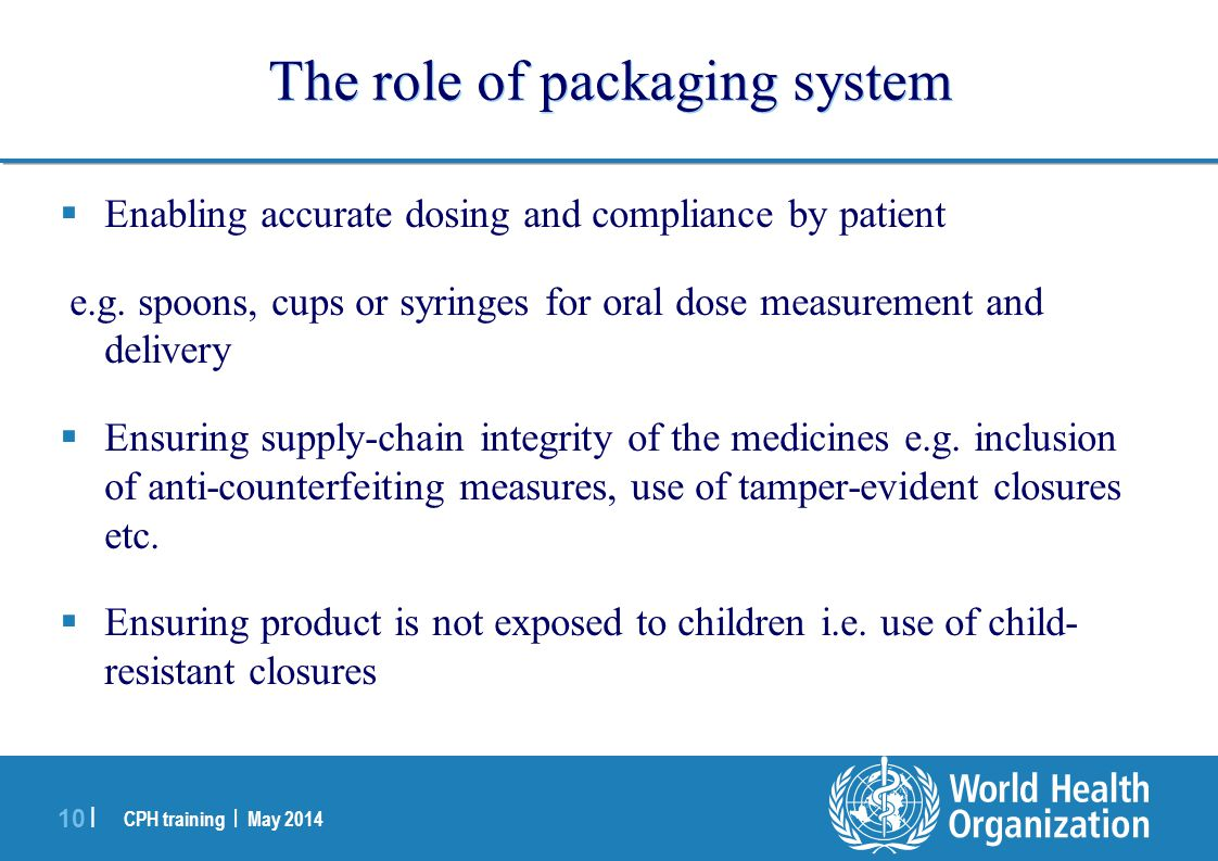 CPH training | May 2014 10 | The role of packaging system  Enabling accurate dosing and compliance by patient e.g. spoons, cups or syringes for oral