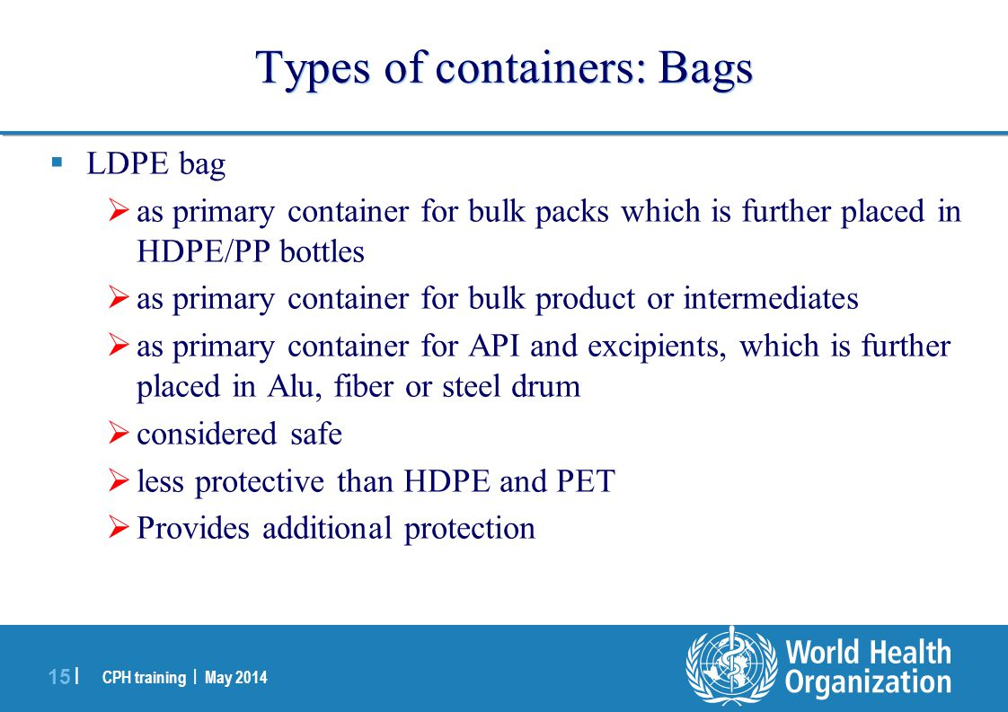 CPH training | May 2014 15 | Types of containers: Bags  LDPE bag  as primary container for bulk packs which is further placed in HDPE/PP bottles  a