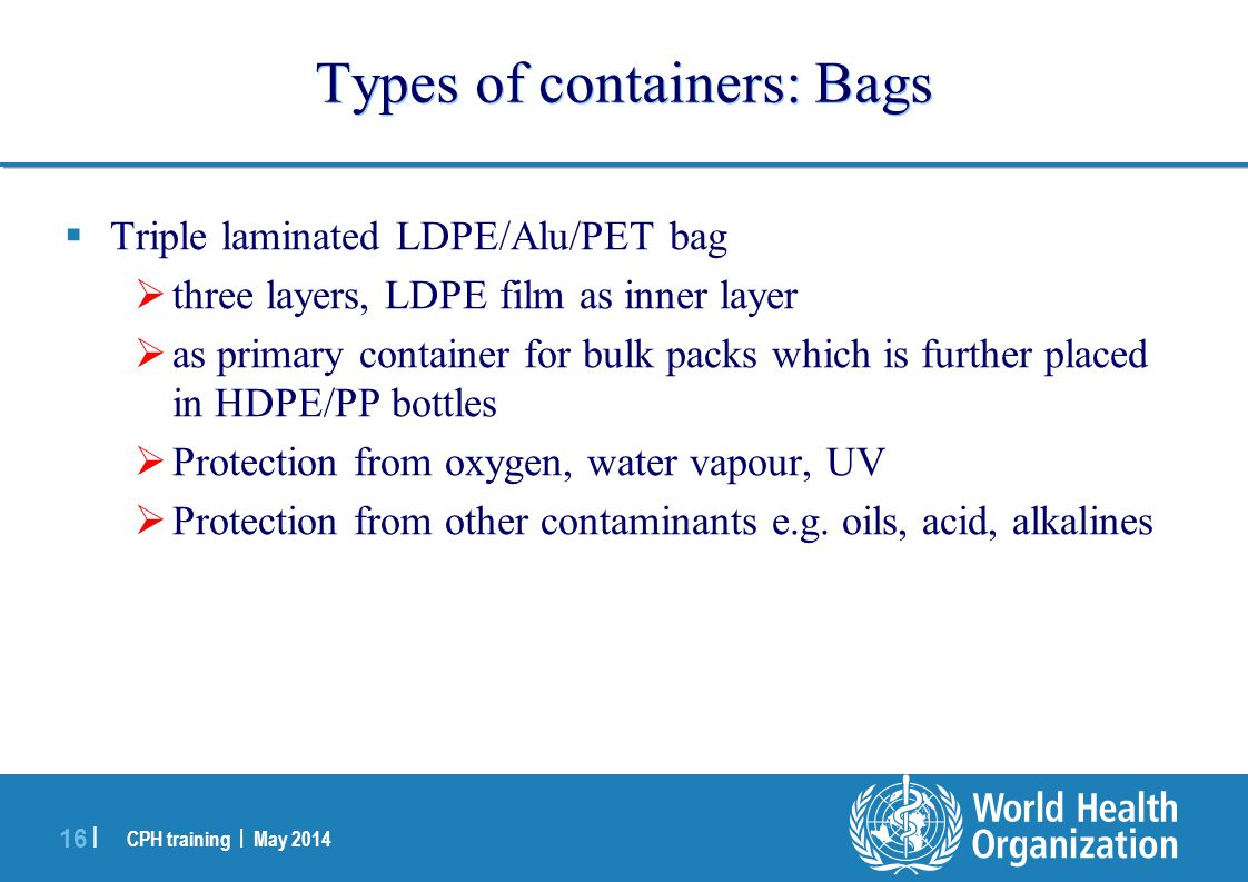 CPH training | May 2014 16 | Types of containers: Bags  Triple laminated LDPE/Alu/PET bag  three layers, LDPE film as inner layer  as primary conta