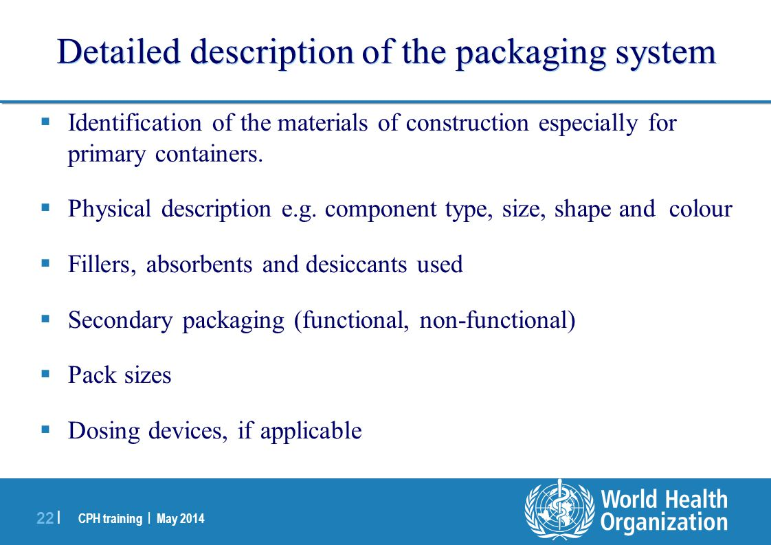 CPH training | May 2014 22 | Detailed description of the packaging system  Identification of the materials of construction especially for primary con