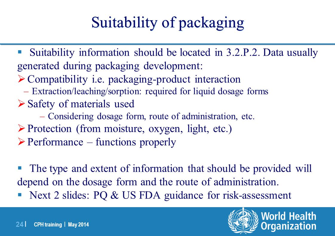 CPH training | May 2014 24 | Suitability of packaging  Suitability information should be located in 3.2.P.2. Data usually generated during packaging