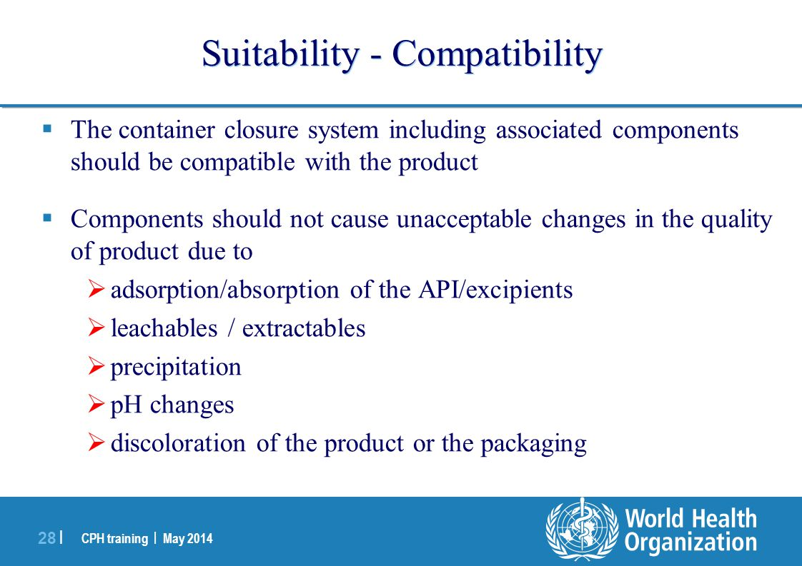 CPH training | May 2014 28 | Suitability - Compatibility  The container closure system including associated components should be compatible with the