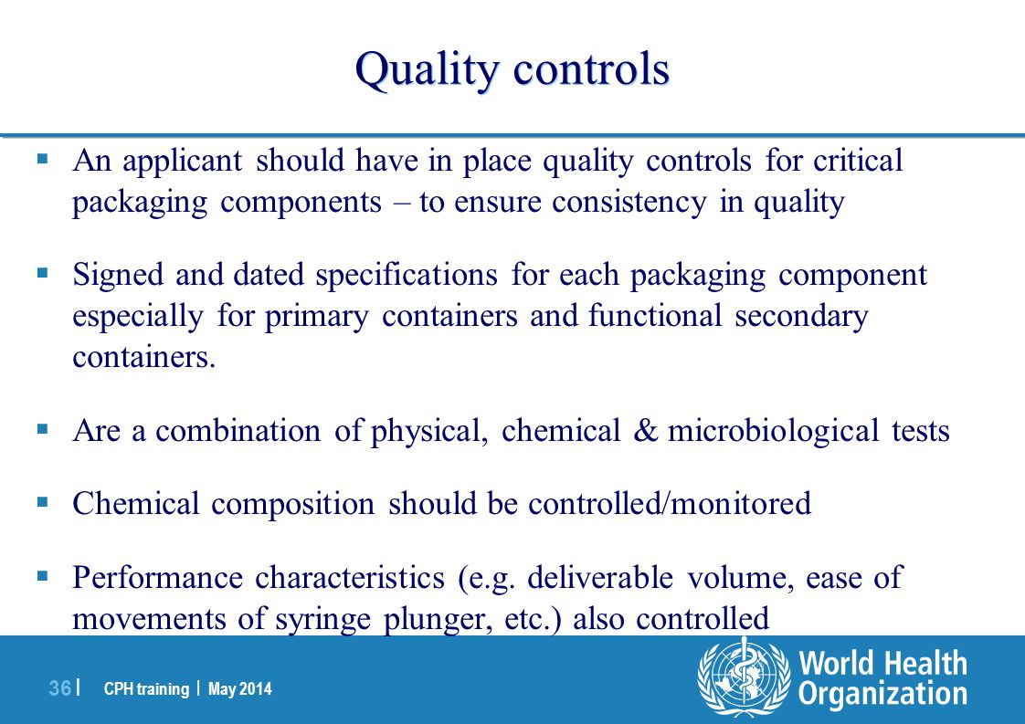 CPH training | May 2014 36 | Quality controls  An applicant should have in place quality controls for critical packaging components – to ensure consi