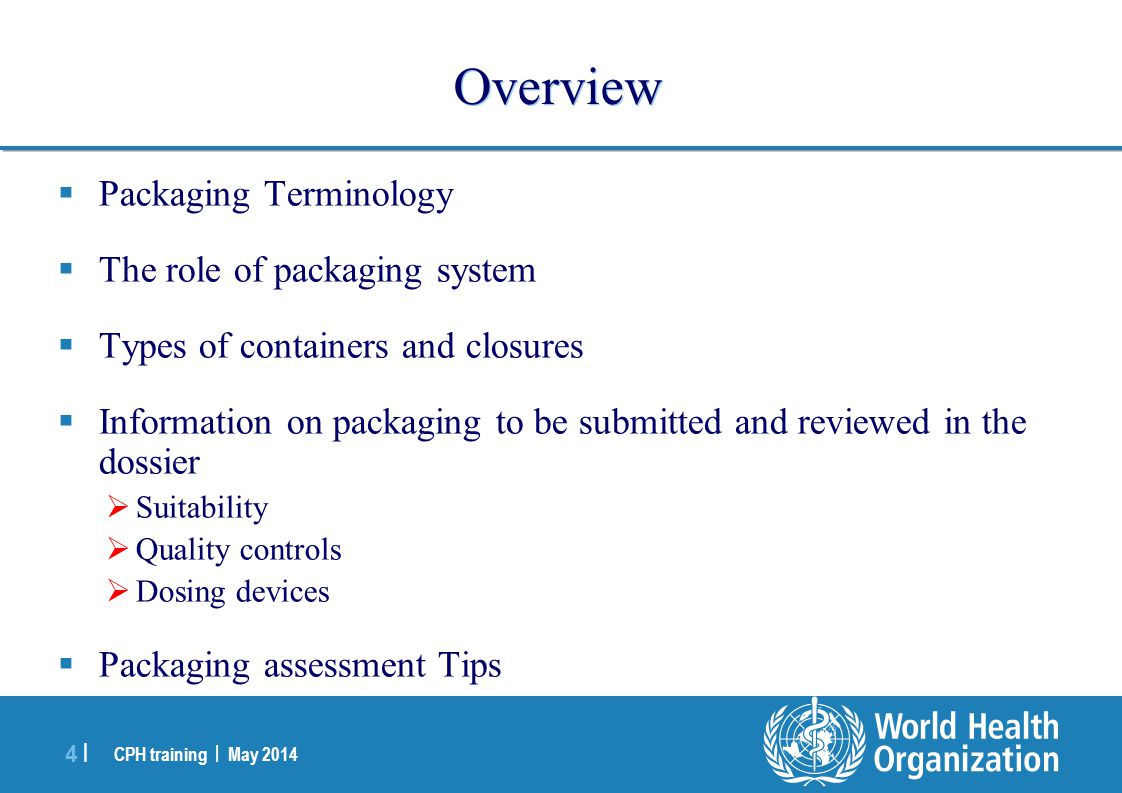 CPH training | May 2014 4 |4 | Overview  Packaging Terminology  The role of packaging system  Types of containers and closures  Information on pac