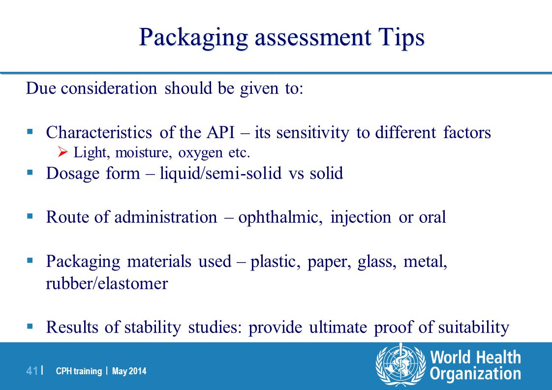 CPH training | May 2014 41 | Packaging assessment Tips Due consideration should be given to:  Characteristics of the API – its sensitivity to differe