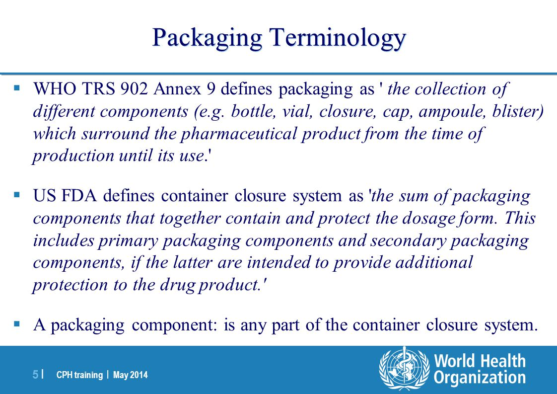 CPH training | May 2014 6 |6 | Packaging Terminology  Immediate (Primary) pack:  is or may be in direct contact with the product  It bears appropriate label(s) providing content and usage information.