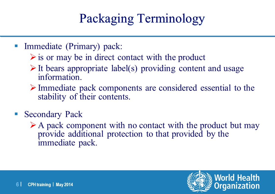 CPH training | May 2014 7 |7 | Packaging Terminology  Marketing Pack  Combination of container closure system, labelling, associated components (e.g.