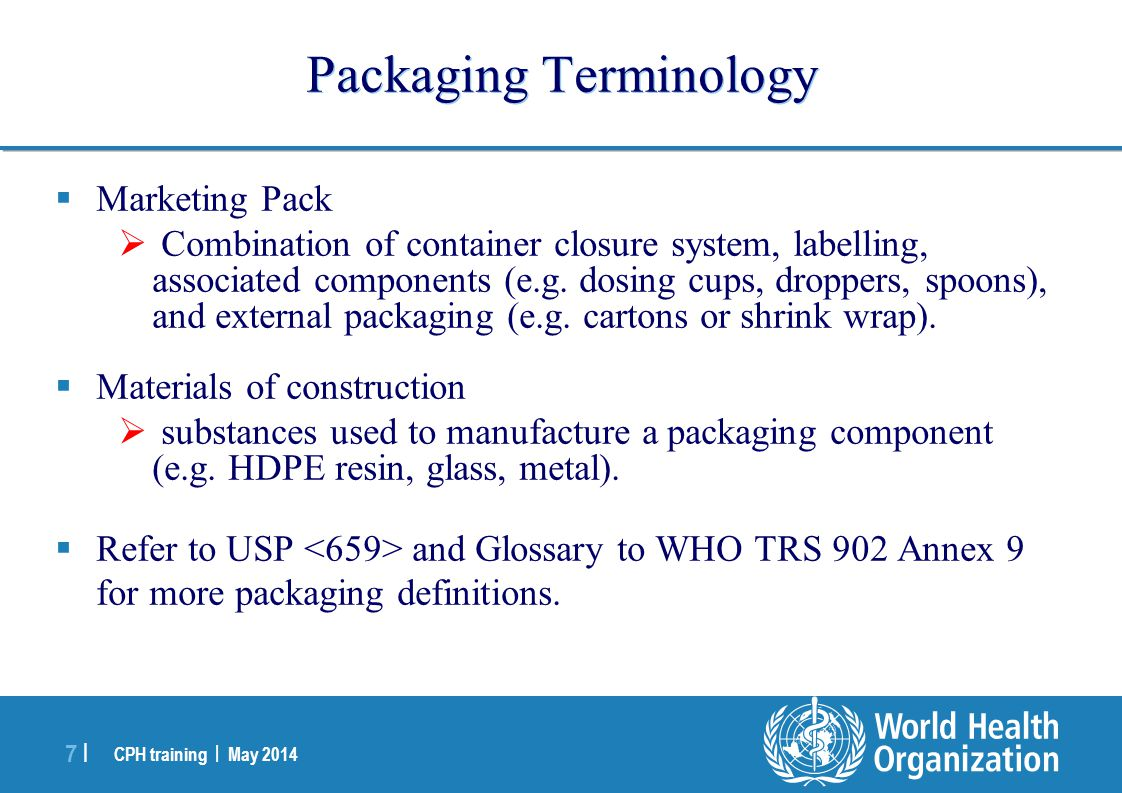 CPH training | May 2014 18 | Secondary packaging components  Are not intended to make contact with the dosage form (e.g.