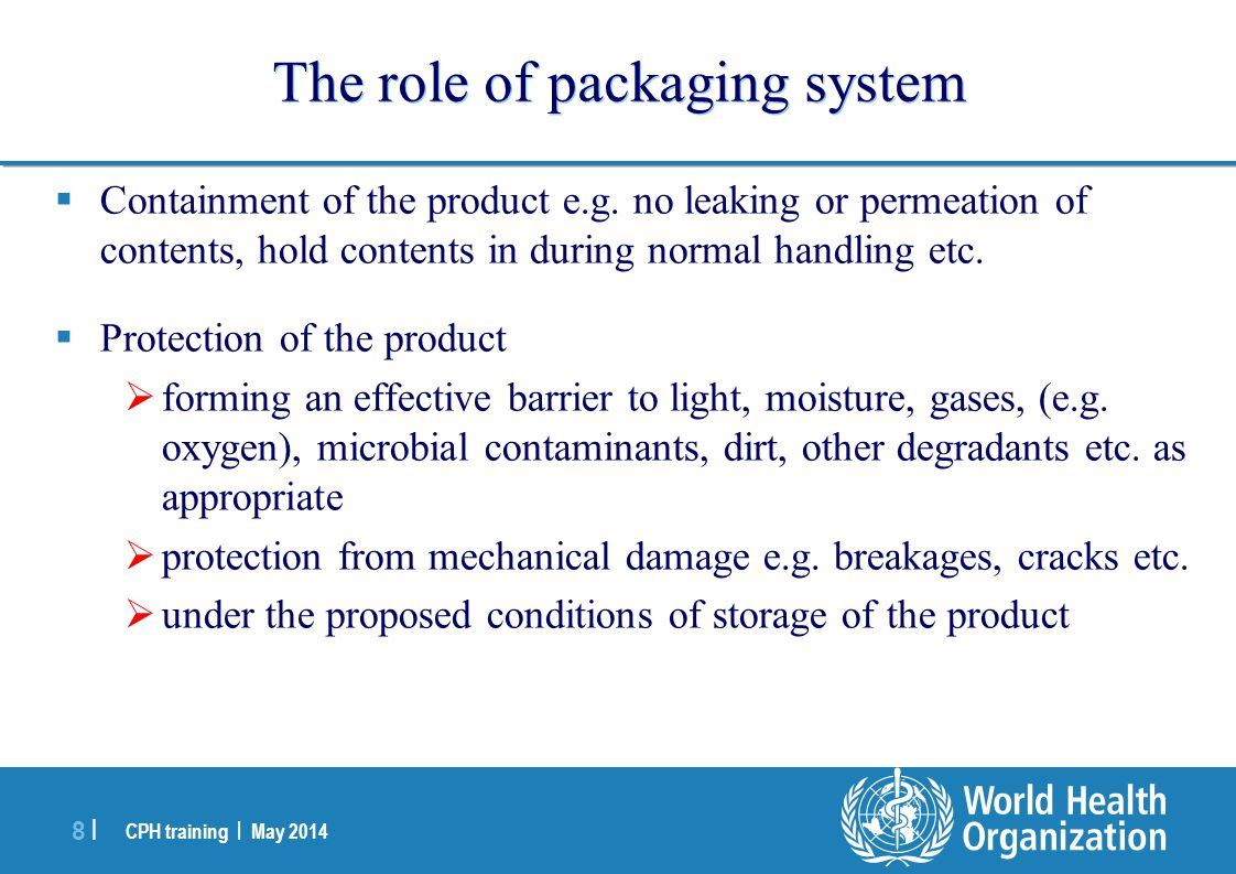 CPH training | May 2014 8 |8 | The role of packaging system  Containment of the product e.g. no leaking or permeation of contents, hold contents in d