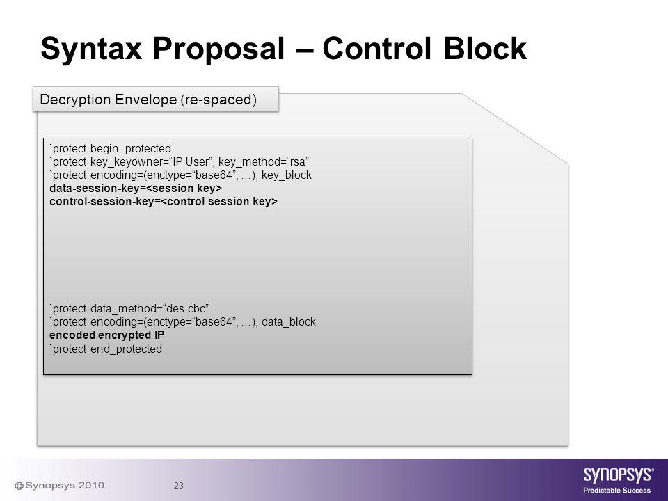 "23 Syntax Proposal – Control Block `protect begin_protected `protect key_keyowner=""IP User"", key_method=""rsa"" `protect encoding=(enctype=""base64"", …),"
