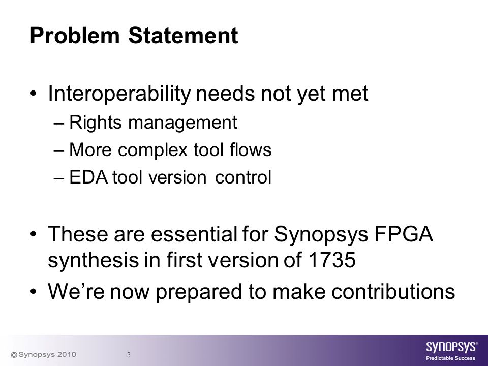 3 Interoperability needs not yet met –Rights management –More complex tool flows –EDA tool version control These are essential for Synopsys FPGA synth