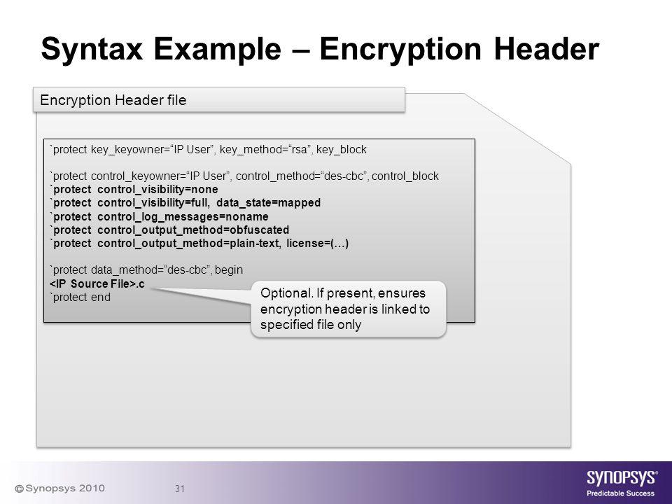 "31 Syntax Example – Encryption Header `protect key_keyowner=""IP User"", key_method=""rsa"", key_block `protect control_keyowner=""IP User"", control_method"