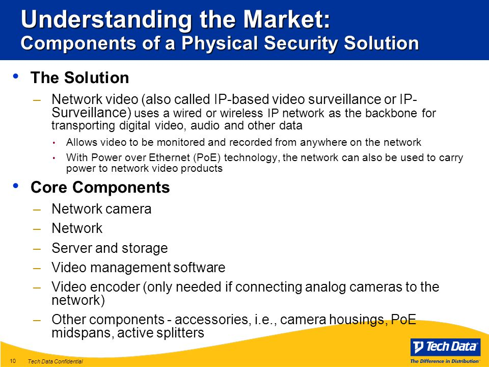 Tech Data Confidential 10 Understanding the Market: Components of a Physical Security Solution The Solution –Network video (also called IP-based video surveillance or IP- Surveillance) uses a wired or wireless IP network as the backbone for transporting digital video, audio and other data Allows video to be monitored and recorded from anywhere on the network With Power over Ethernet (PoE) technology, the network can also be used to carry power to network video products Core Components –Network camera –Network –Server and storage –Video management software –Video encoder (only needed if connecting analog cameras to the network) –Other components - accessories, i.e., camera housings, PoE midspans, active splitters