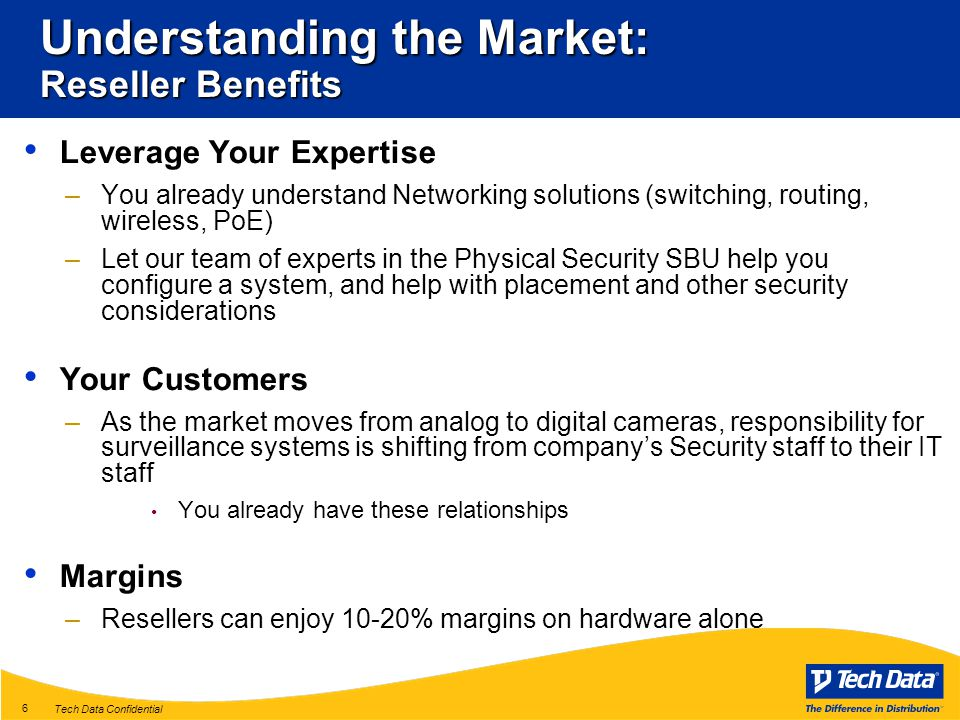 Tech Data Confidential 6 Understanding the Market: Reseller Benefits Leverage Your Expertise –You already understand Networking solutions (switching, routing, wireless, PoE) –Let our team of experts in the Physical Security SBU help you configure a system, and help with placement and other security considerations Your Customers –As the market moves from analog to digital cameras, responsibility for surveillance systems is shifting from company's Security staff to their IT staff You already have these relationships Margins –Resellers can enjoy 10-20% margins on hardware alone Sources: IMS Research's Security & Fire News, various months